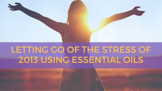 Letting Go of the Stress of 2013 Using Essential Oils