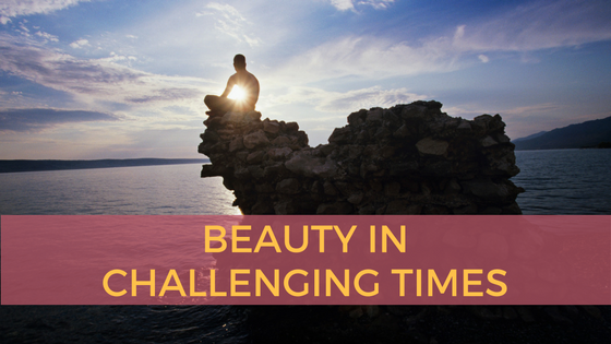 Beauty in Challenging Times
