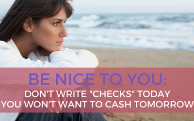 "Be Kind to You: Don't Write ""Checks"" Today You Won't Want to Cash Tomorrow"