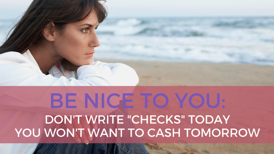 """Be Kind to You: Don't Write """"Checks"""" Today You Won't Want to Cash Tomorrow"""