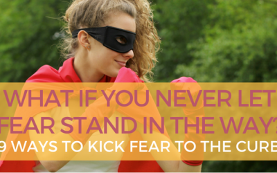 What if You Never Let Fear Stand in the Way – 9 Ways to Kick Fear to the Curb