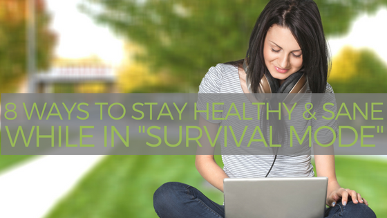 """8 Ways to Stay Healthy and Sane While in """"Survival Mode"""""""