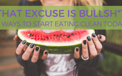 That Excuse is Bullsh*t – 5 Ways to Start Eating Clean Today