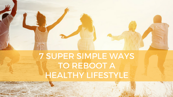7 Easy Ways to Reboot a Healthy Life