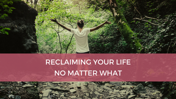 Reclaiming Your Life No Matter What